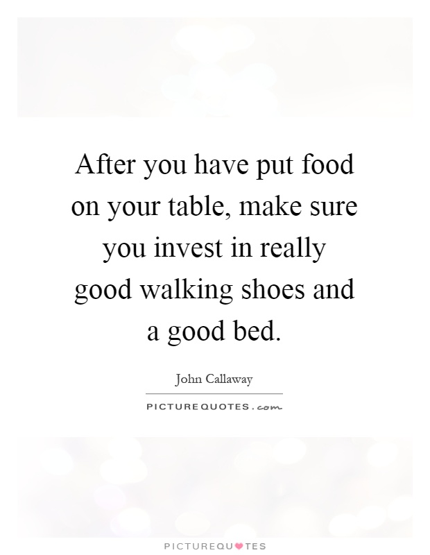 after-you-have-put-food-on-your-table-make-sure-you-invest-in-really-good-walking-shoes-and-a-good-quote-1